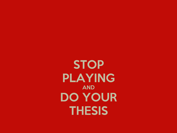 STOP PLAYING AND DO YOUR THESIS