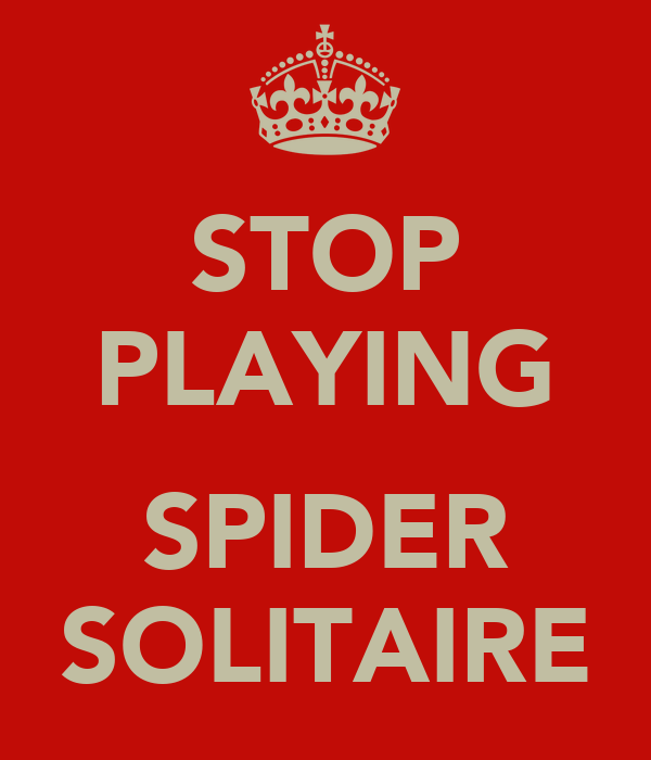 STOP PLAYING  SPIDER SOLITAIRE