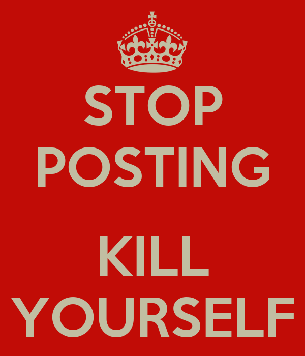 STOP POSTING  KILL YOURSELF