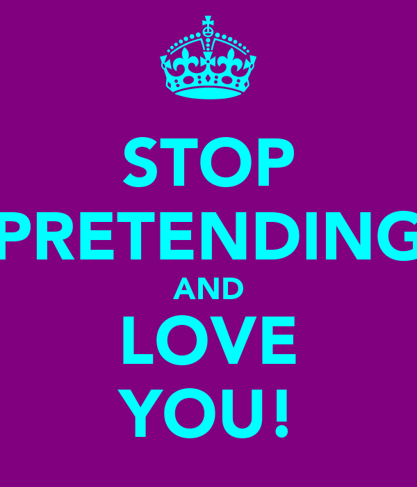 STOP PRETENDING AND LOVE YOU!