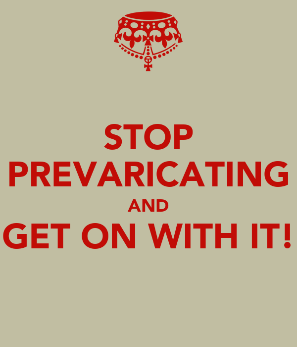 STOP PREVARICATING AND GET ON WITH IT!