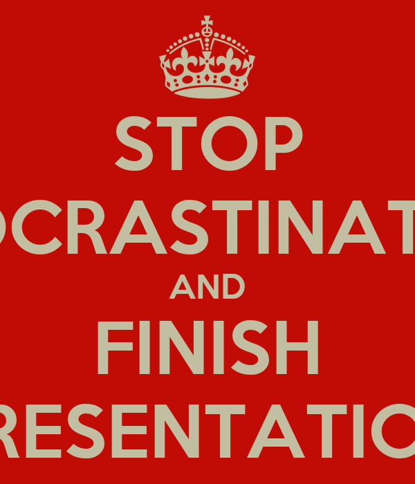 STOP PROCRASTINATING AND FINISH PRESENTATION