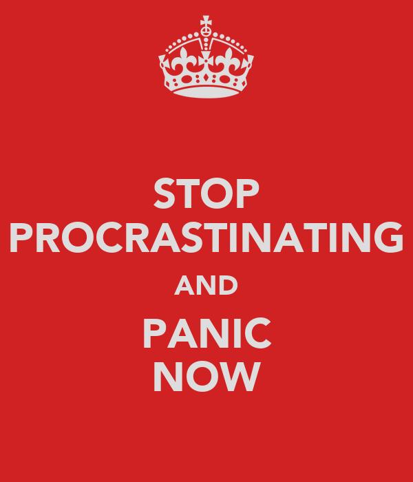 STOP PROCRASTINATING AND PANIC NOW