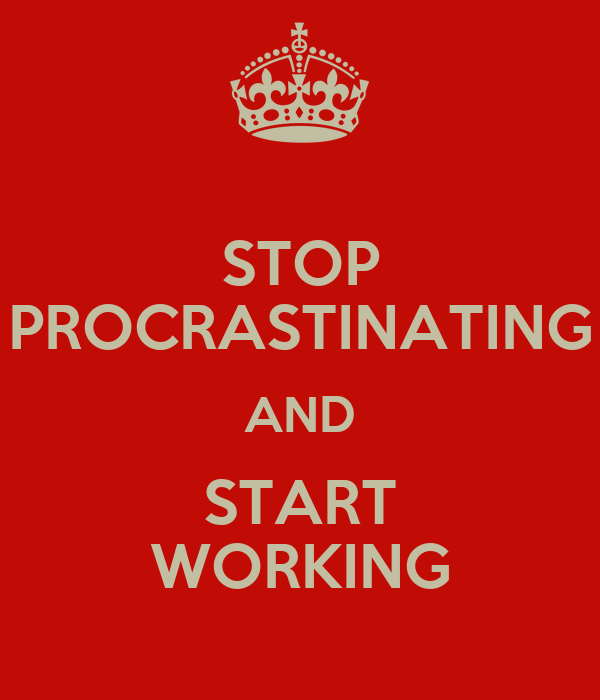 STOP PROCRASTINATING AND START WORKING