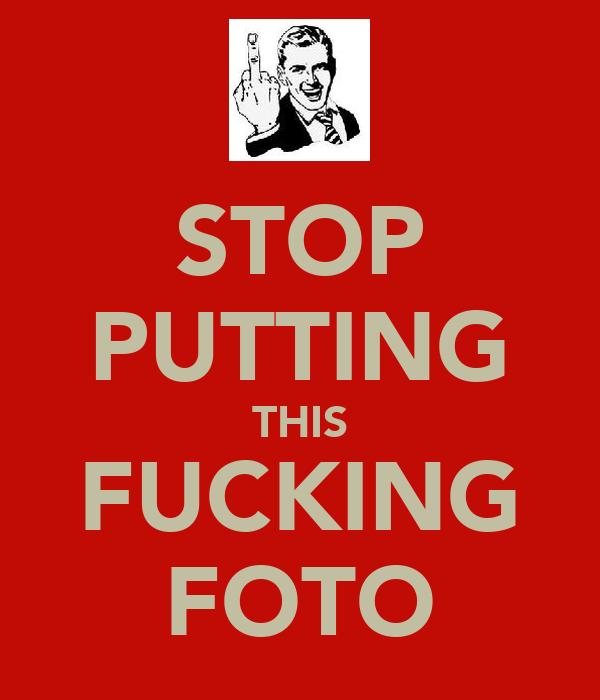 STOP PUTTING THIS FUCKING FOTO