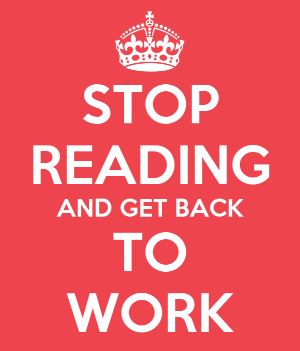 STOP READING AND GET BACK TO WORK