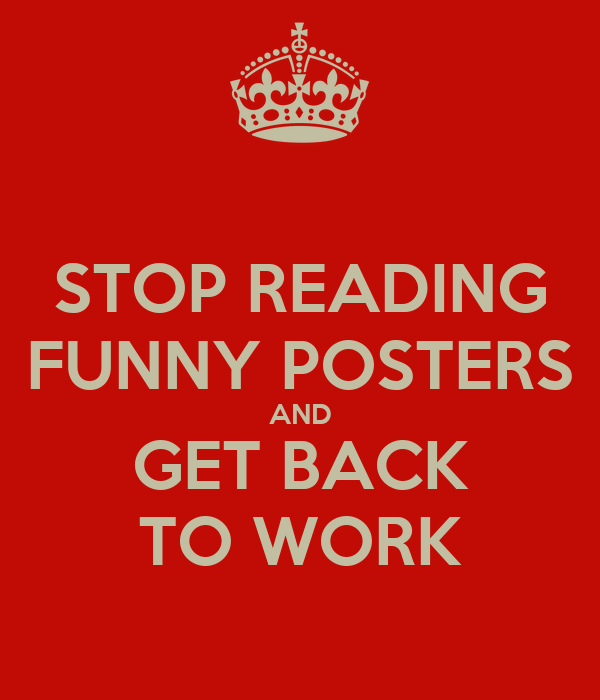 STOP READING FUNNY POSTERS AND GET BACK TO WORK