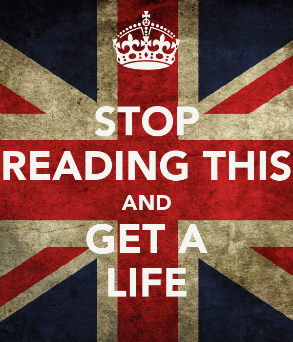 STOP READING THIS AND GET A LIFE