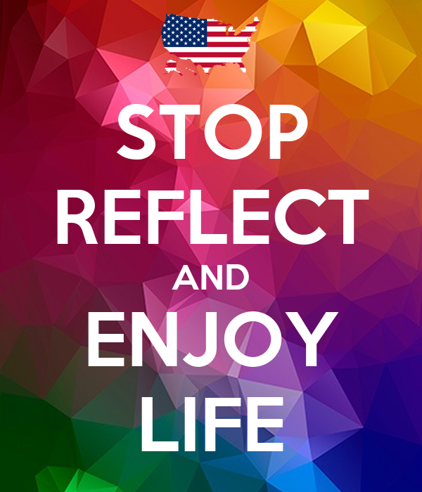 STOP REFLECT AND ENJOY LIFE