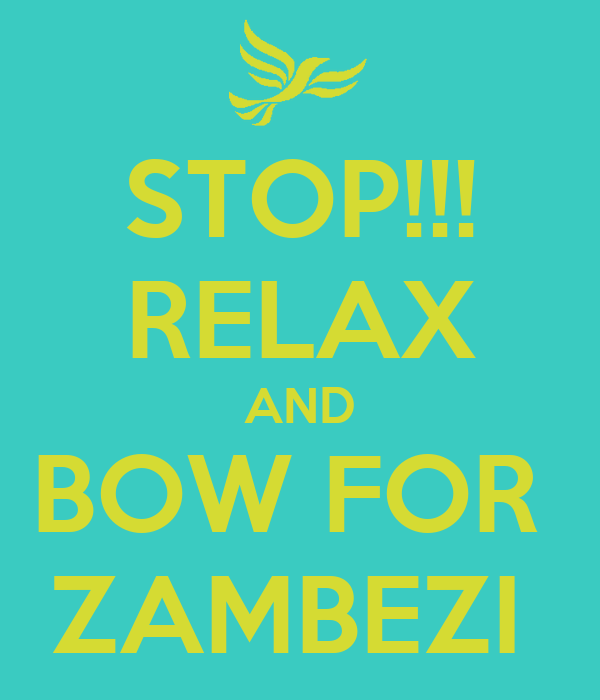 STOP!!! RELAX AND BOW FOR  ZAMBEZI