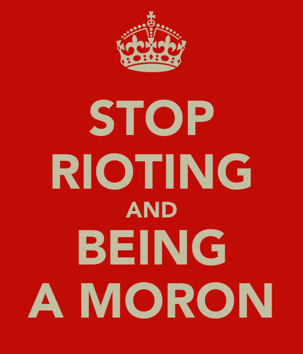 STOP RIOTING AND BEING A MORON