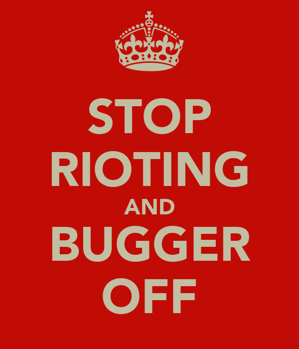 STOP RIOTING AND BUGGER OFF