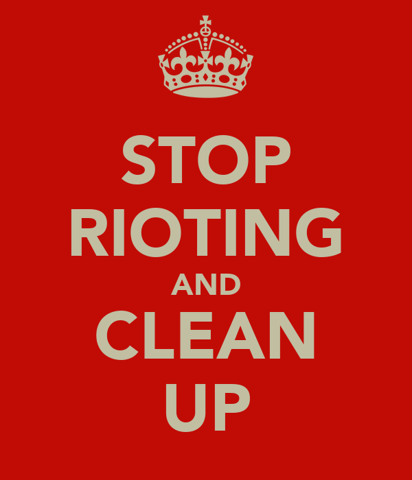 STOP RIOTING AND CLEAN UP