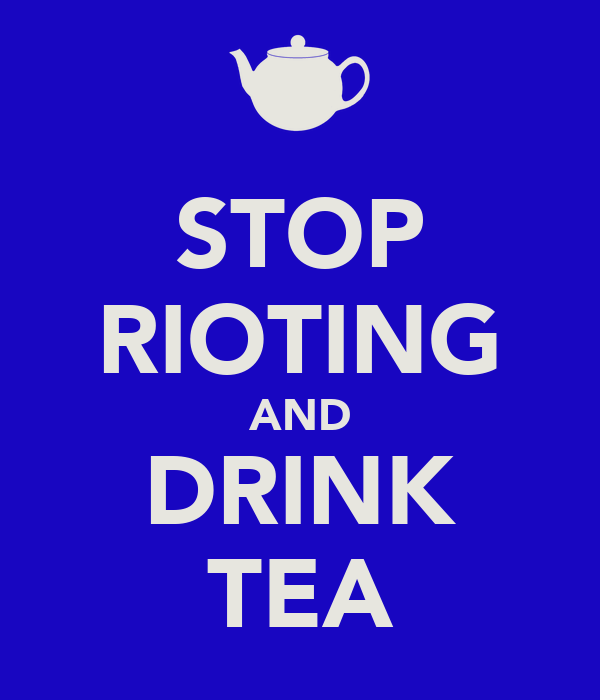 STOP RIOTING AND DRINK TEA