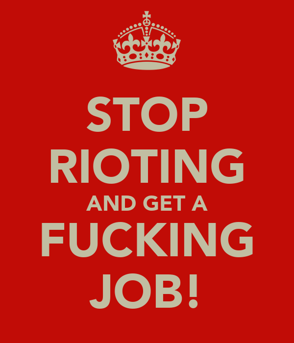 STOP RIOTING AND GET A FUCKING JOB!