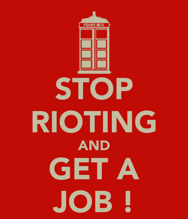 STOP RIOTING AND GET A JOB !