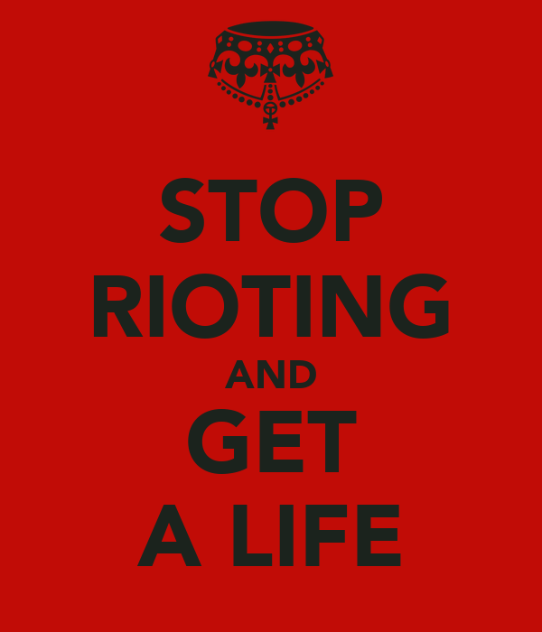 STOP RIOTING AND GET A LIFE