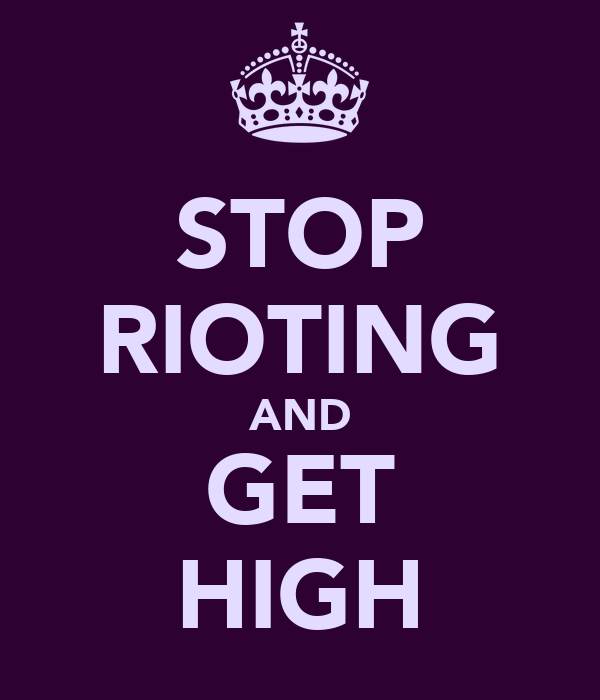 STOP RIOTING AND GET HIGH