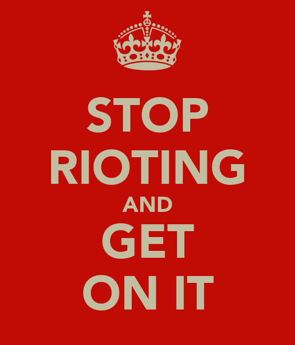 STOP RIOTING AND GET ON IT
