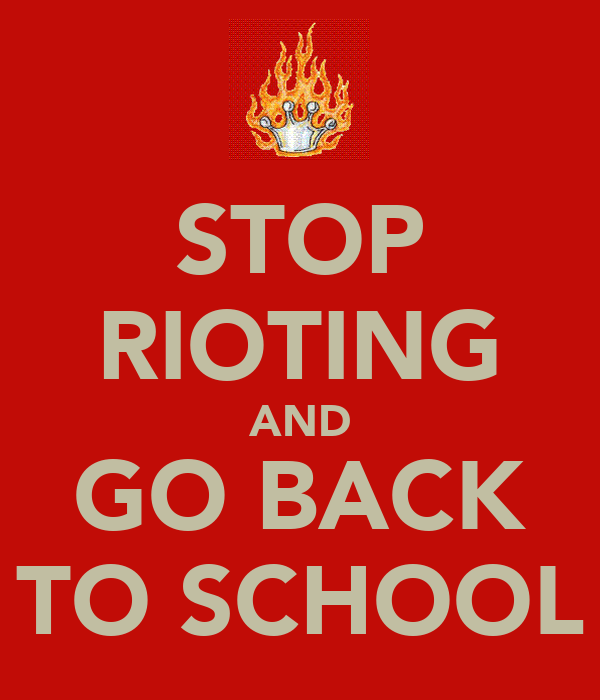 STOP RIOTING AND GO BACK TO SCHOOL