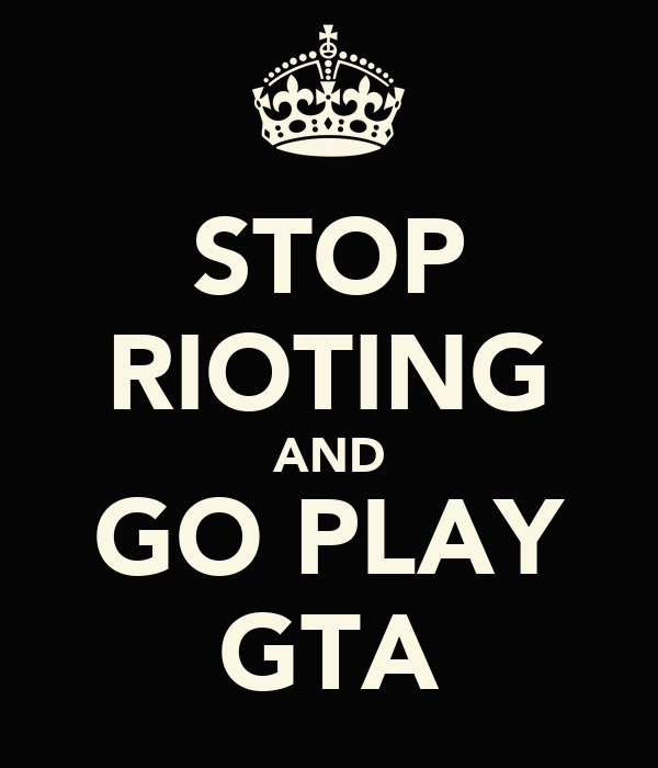STOP RIOTING AND GO PLAY GTA