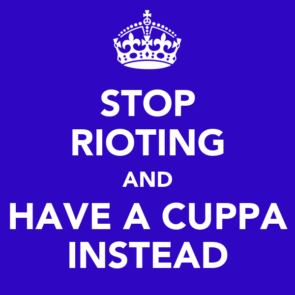 STOP RIOTING AND HAVE A CUPPA INSTEAD