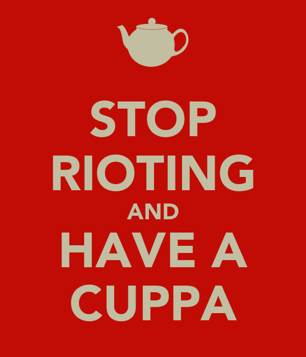 STOP RIOTING AND HAVE A CUPPA