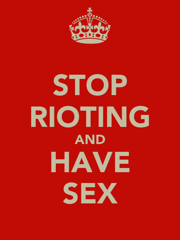 STOP RIOTING AND HAVE SEX