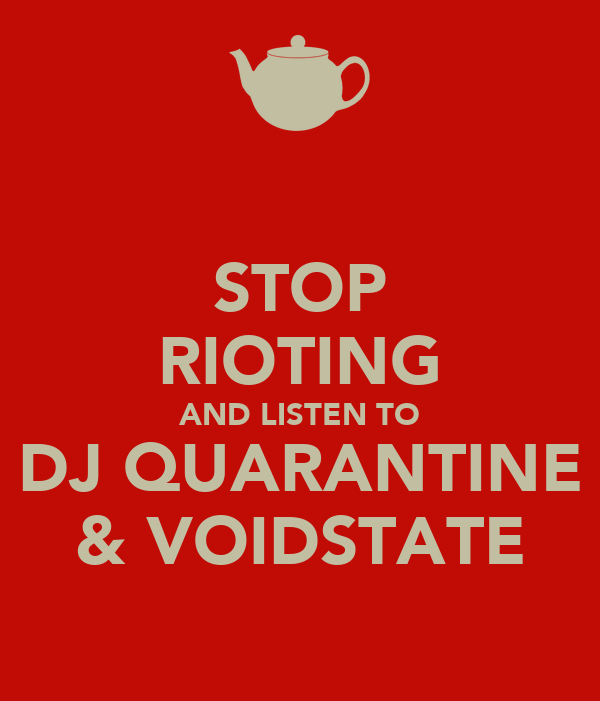 STOP RIOTING AND LISTEN TO DJ QUARANTINE & VOIDSTATE