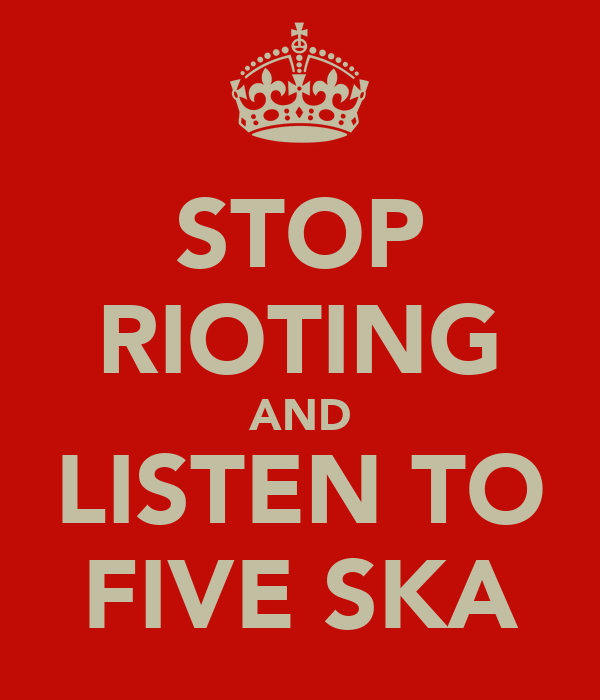 STOP RIOTING AND LISTEN TO FIVE SKA