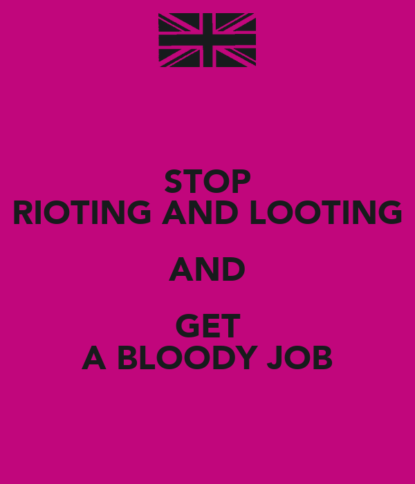 STOP RIOTING AND LOOTING AND GET A BLOODY JOB