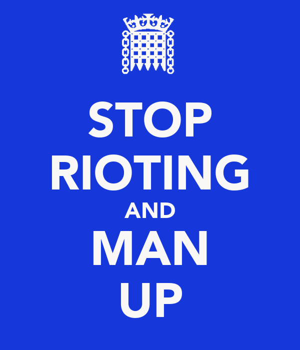STOP RIOTING AND MAN UP