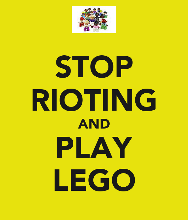 STOP RIOTING AND PLAY LEGO