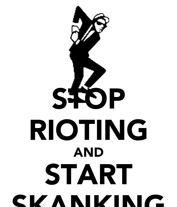 STOP RIOTING AND START SKANKING
