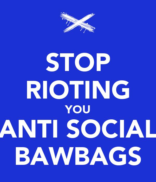 STOP RIOTING YOU ANTI SOCIAL BAWBAGS