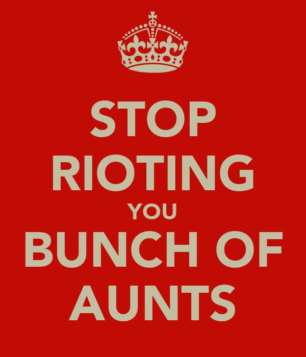 STOP RIOTING YOU BUNCH OF AUNTS