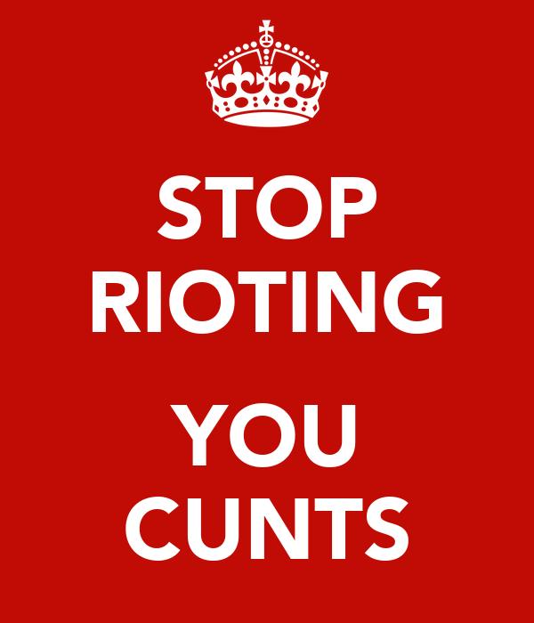 STOP RIOTING  YOU CUNTS