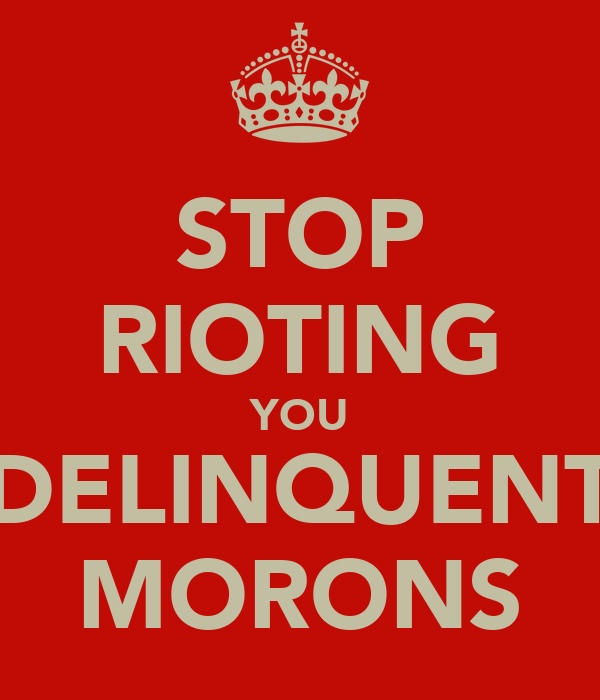 STOP RIOTING YOU DELINQUENT MORONS