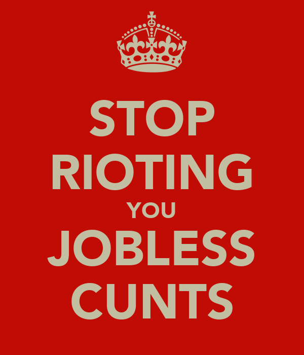 STOP RIOTING YOU JOBLESS CUNTS