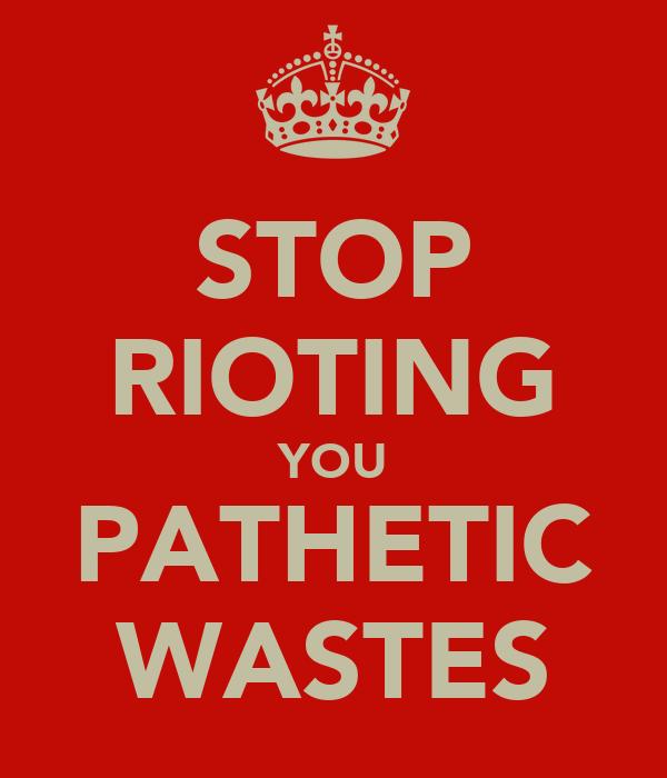 STOP RIOTING YOU PATHETIC WASTES