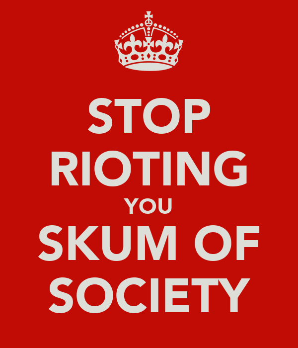 STOP RIOTING YOU SKUM OF SOCIETY