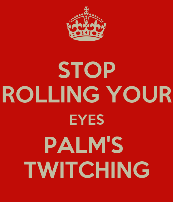 STOP ROLLING YOUR EYES PALM'S  TWITCHING