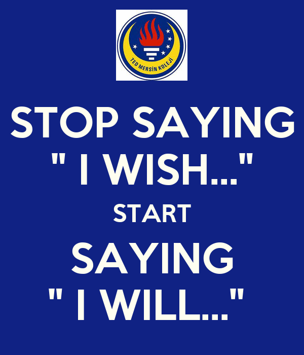 "STOP SAYING "" I WISH..."" START SAYING "" I WILL..."""
