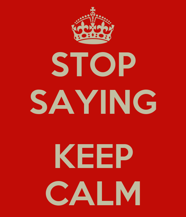 STOP SAYING  KEEP CALM