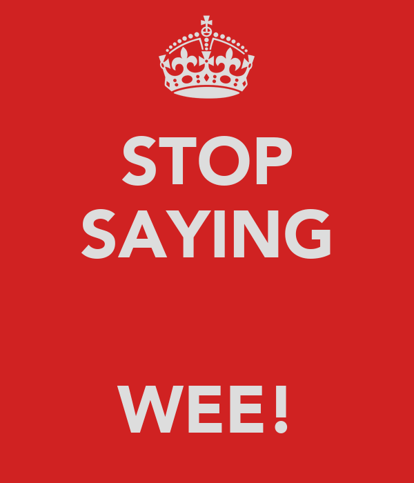 STOP SAYING   WEE!