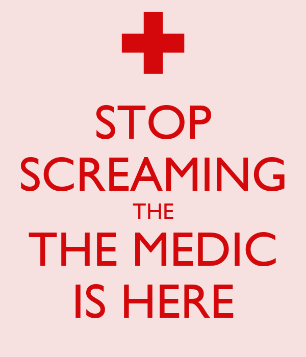 STOP SCREAMING THE THE MEDIC IS HERE