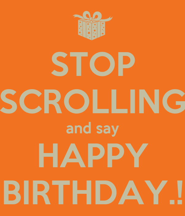 STOP SCROLLING and say HAPPY BIRTHDAY.!