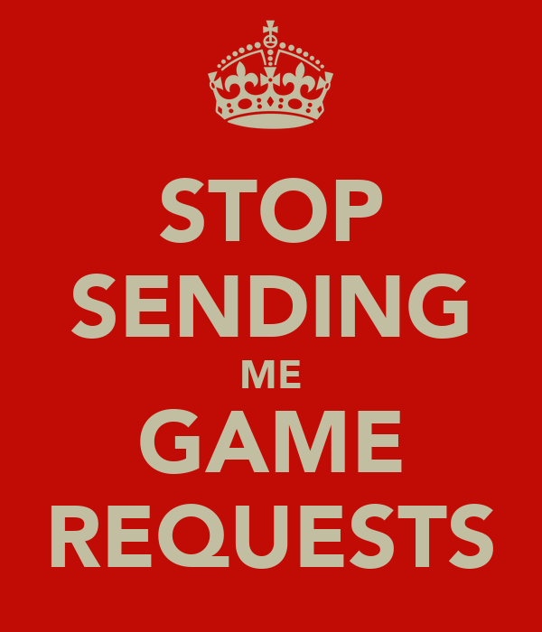 STOP SENDING ME GAME REQUESTS