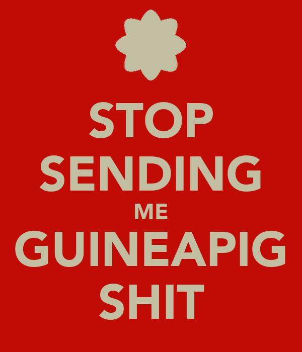 STOP SENDING ME GUINEAPIG SHIT