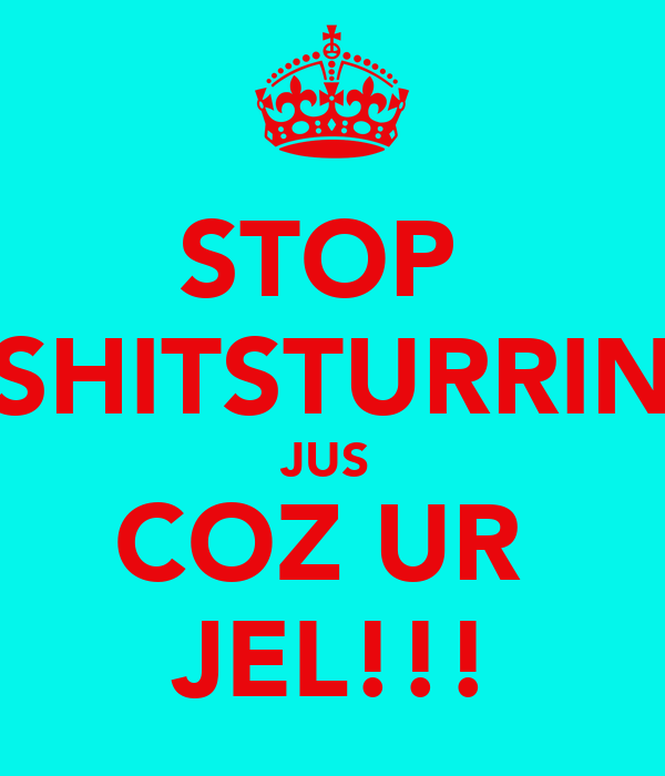 STOP  SHITSTURRIN JUS  COZ UR  JEL!!!